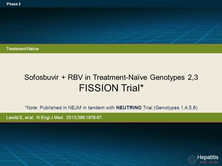 Hepatitis web study Hepatitis web study Sofosbuvir + RBV in Treatment-Naïve Genotypes 2,3 FISSION Trial* Phase 3 *Note: Published in NEJM in tandem with.