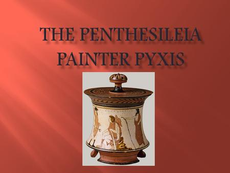 Name: Penthesileia Painter Pyxis When Made: 460 – 450 BC Size: 17cm including lid Potter: Unknown Painter: The Penthesileia Painter There is a large cup.
