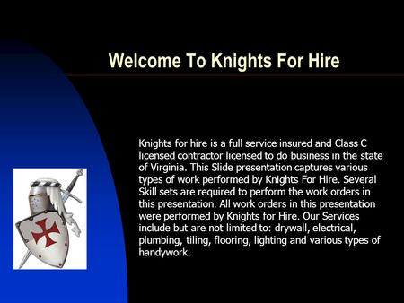 Knights for hire is a full service insured and Class C licensed contractor licensed to do business in the state of Virginia. This Slide presentation captures.