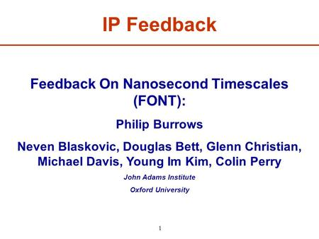 1 Feedback On Nanosecond Timescales (FONT): Philip Burrows Neven Blaskovic, Douglas Bett, Glenn Christian, Michael Davis, Young Im Kim, Colin Perry John.