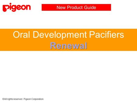 Renewal Oral Development Pacifiers Renewal New Product Guide ©All rights reserved. Pigeon Corporation.