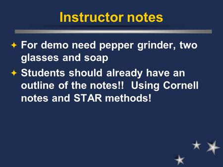 Instructor notes  For demo need pepper grinder, two glasses and soap  Students should already have an outline of the notes!! Using Cornell notes and.