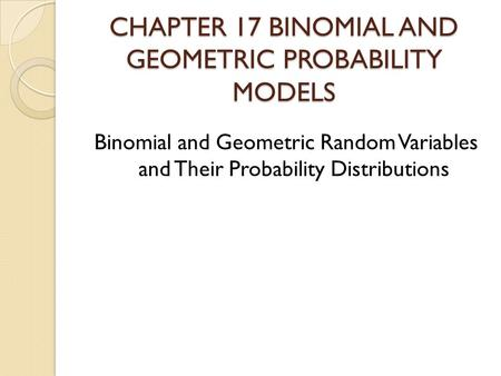 CHAPTER 17 BINOMIAL AND GEOMETRIC PROBABILITY MODELS Binomial and Geometric Random Variables and Their Probability Distributions.