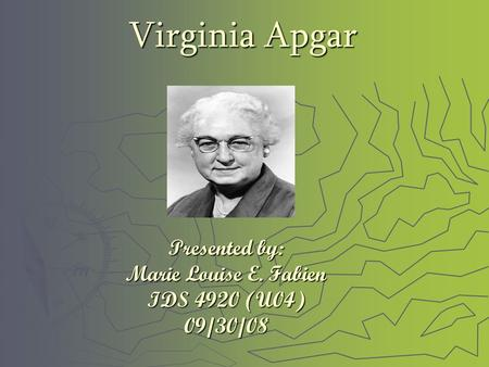 Virginia Apgar Presented by: Marie Louise E. Fabien IDS 4920 (U04) 09/30/08.