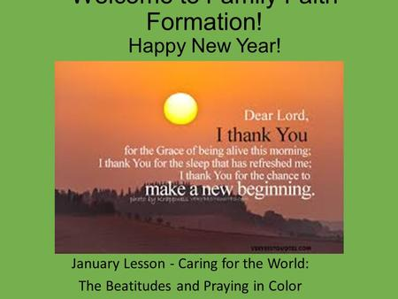 Welcome to Family Faith Formation! Happy New Year! January Lesson - Caring for the World: The Beatitudes and Praying in Color.