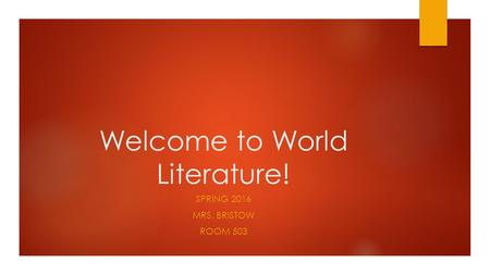 Welcome to World Literature! SPRING 2016 MRS. BRISTOW ROOM 503.