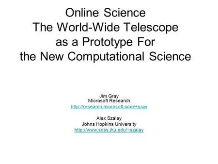 Online Science The World-Wide Telescope as a Prototype For the New Computational Science Jim Gray Microsoft Research