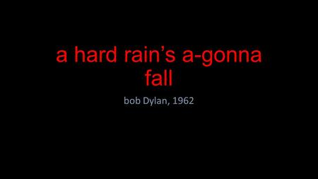 A hard rain's a-gonna fall bob Dylan, 1962. Oh, where have you been, my blue-eyed son? Oh, where have you been, my darling young one? I've stumbled on.