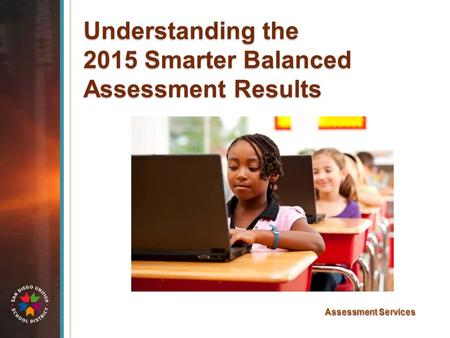 Understanding the 2015 Smarter Balanced Assessment Results Assessment Services.