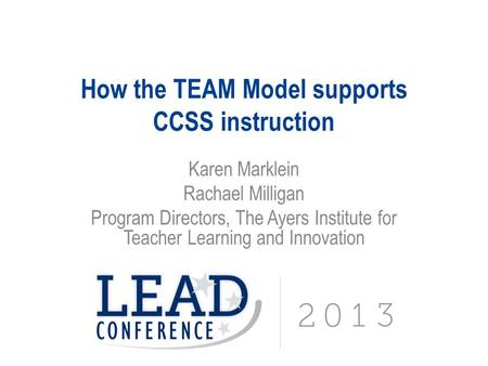 How the TEAM Model supports CCSS instruction Karen Marklein Rachael Milligan Program Directors, The Ayers Institute for Teacher Learning and Innovation.