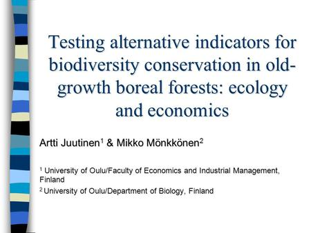 Testing alternative indicators for biodiversity conservation in old- growth boreal forests: ecology and economics Artti Juutinen 1 & Mikko Mönkkönen 2.