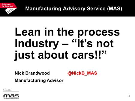 "1 Manufacturing Advisory Service (MAS) Lean in the process Industry – ""It's not just about cars!!"" Nick Manufacturing Advisor."
