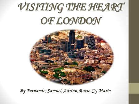VISITING THE HEART OF LONDON By Fernando, Samuel, Adrián, Rocío.C y María.