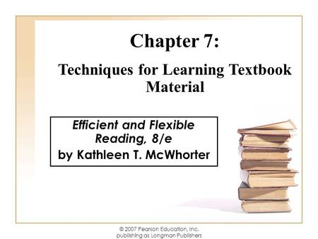 © 2007 Pearson Education, Inc. publishing as Longman Publishers Efficient and Flexible Reading, 8/e by Kathleen T. McWhorter Chapter 7: Techniques for.
