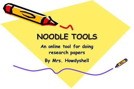NOODLE TOOLS An online tool for doing research papers By Mrs. Howdyshell.