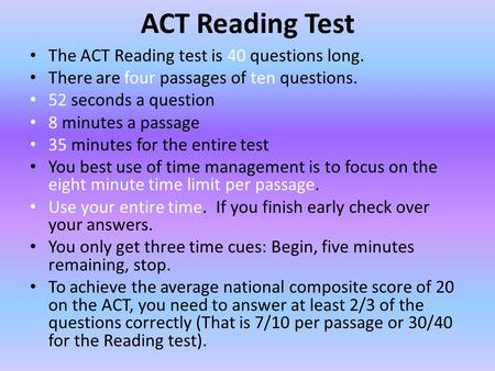 ACT Reading Test The ACT Reading test is 40 questions long. There are four passages of ten questions. 52 seconds a question 8 minutes a passage 35 minutes.