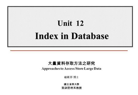 Index in Database Unit 12 Index in Database 大量資料存取方法之研究 Approaches to Access/Store Large Data 楊維邦 博士 國立東華大學 資訊管理系教授.