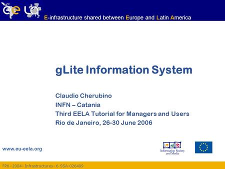 FP6−2004−Infrastructures−6-SSA-026409 www.eu-eela.org E-infrastructure shared between Europe and Latin America gLite Information System Claudio Cherubino.