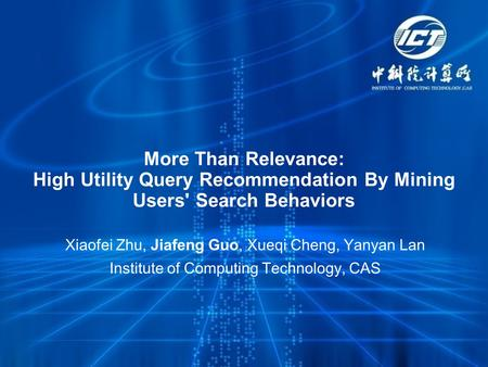 More Than Relevance: High Utility Query Recommendation By Mining Users' Search Behaviors Xiaofei Zhu, Jiafeng Guo, Xueqi Cheng, Yanyan Lan Institute of.