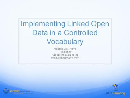 Implementing Linked Open Data in a Controlled Vocabulary Marjorie M.K. Hlava President Access Innovations Inc