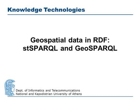Geospatial data in RDF: stSPARQL and GeoSPARQL Knowledge Technologies Dept. of Informatics and Telecommunications National and Kapodistrian University.