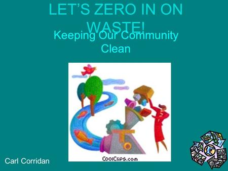 LET'S ZERO IN ON WASTE! Keeping Our Community Clean Carl Corridan.