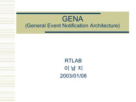 GENA (General Event Notification Architecture) RTLAB 이 남 지 2003/01/08.