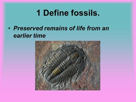 1 Define fossils. Preserved remains of life from an earlier time.