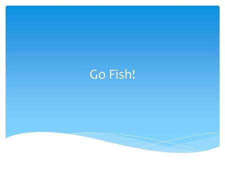 "Go Fish!. Why are we doing this activity?  The class will be split into two groups.  One group will ""become"" fish.  The other group will ""become"""