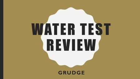 WATER TEST REVIEW GRUDGE. GRUDGE RULES Each group has 10 X's. Objective: Be the team with the most X's by the end of the period. Winners get lollipops.