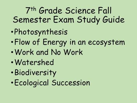 7 th Grade Science Fall Semester Exam Study Guide Photosynthesis Flow of Energy in an ecosystem Work and No Work Watershed Biodiversity Ecological Succession.
