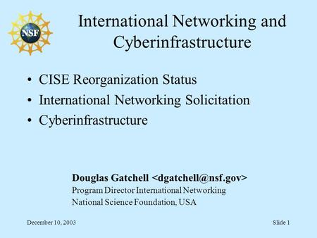 December 10, 2003Slide 1 International Networking and Cyberinfrastructure Douglas Gatchell Program Director International Networking National Science Foundation,