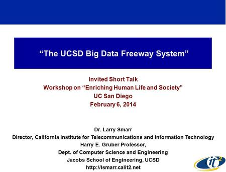 """The UCSD Big Data Freeway System"" Invited Short Talk Workshop on ""Enriching Human Life and Society"" UC San Diego February 6, 2014 Dr. Larry Smarr Director,"