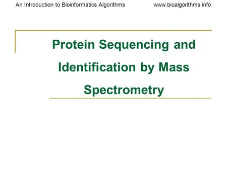 Www.bioalgorithms.infoAn Introduction to Bioinformatics Algorithms Protein Sequencing and Identification by Mass Spectrometry.