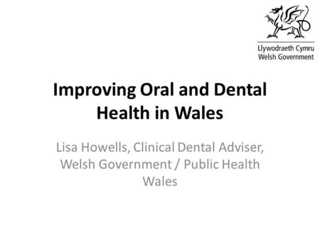 Improving Oral and Dental Health in Wales Lisa Howells, Clinical Dental Adviser, Welsh Government / Public Health Wales.