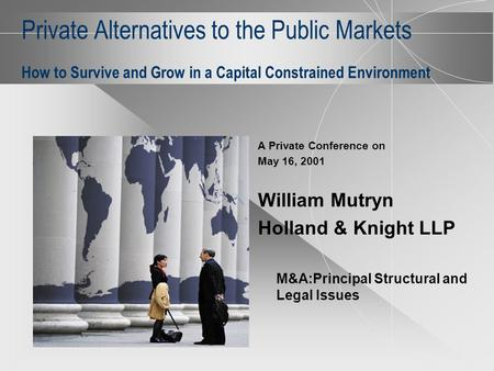 Private Alternatives to the Public Markets How to Survive and Grow in a Capital Constrained Environment A Private Conference on May 16, 2001 William Mutryn.