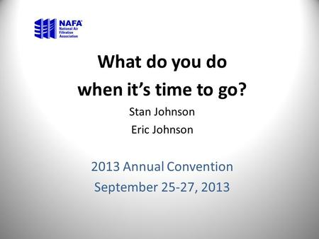 What do you do when it's time to go? Stan Johnson Eric Johnson 2013 Annual Convention September 25-27, 2013.