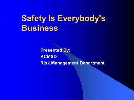 Safety Is Everybody's Business Presented By: KCMSD Risk Management Department.