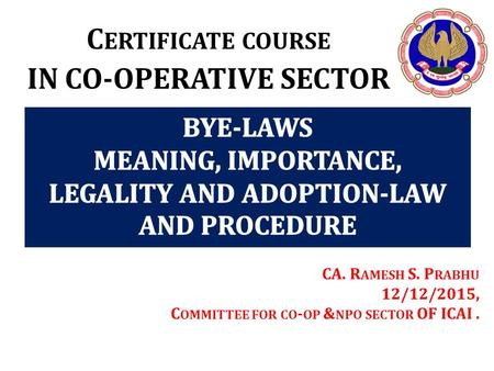 C ERTIFICATE COURSE IN CO-OPERATIVE SECTOR CA. R AMESH S. P RABHU 12/12/2015, C OMMITTEE FOR CO - OP & NPO SECTOR OF ICAI.