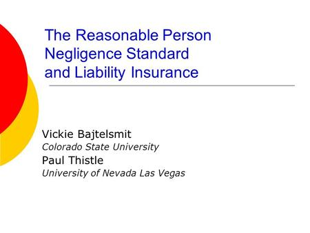 The Reasonable Person Negligence Standard and Liability Insurance Vickie Bajtelsmit Colorado State University Paul Thistle University of Nevada Las Vegas.