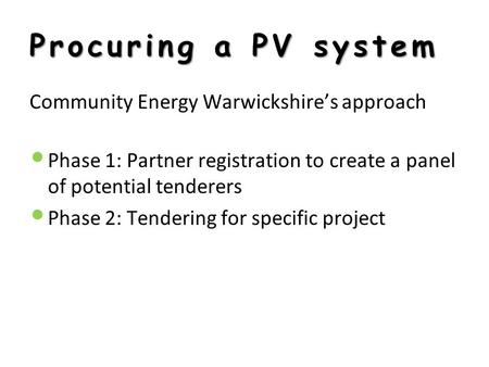 Procuring a PV system Community Energy Warwickshire's approach Phase 1: Partner registration to create a panel of potential tenderers Phase 2: Tendering.