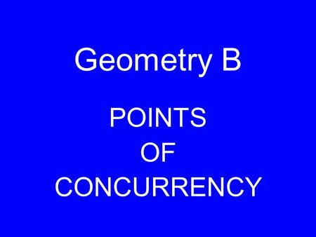 Geometry B POINTS OF CONCURRENCY. The intersection of the perpendicular bisectors. CIRCUMCENTER.
