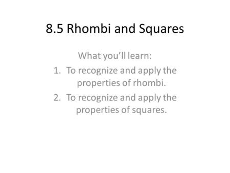 8.5 Rhombi and Squares What you'll learn: 1.To recognize and apply the properties of rhombi. 2.To recognize and apply the properties of squares.