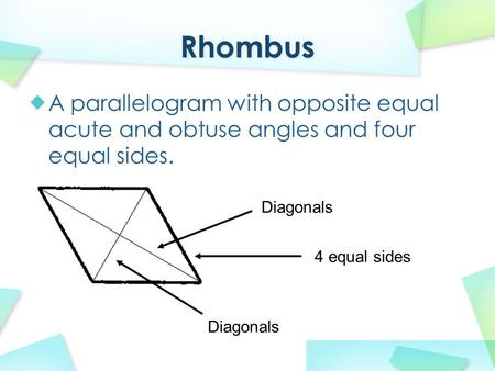 A parallelogram with opposite equal acute and obtuse angles and four equal sides. Diagonals 4 equal sides.