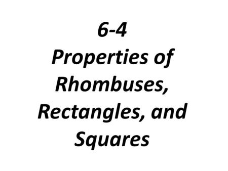 6-4 Properties of Rhombuses, Rectangles, and Squares.