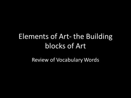 Elements of Art- the Building blocks of Art Review of Vocabulary Words.