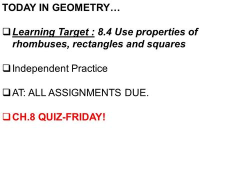 TODAY IN GEOMETRY…  Learning Target : 8.4 Use properties of rhombuses, rectangles and squares  Independent Practice  AT: ALL ASSIGNMENTS DUE.  CH.8.