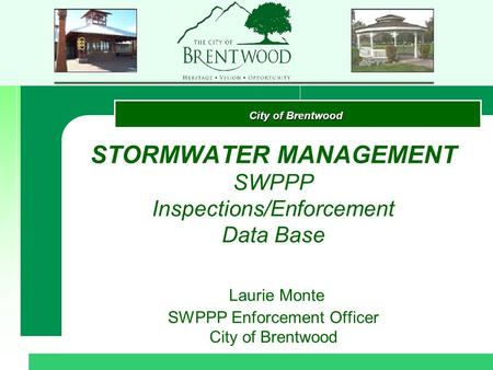 City of Brentwood STORMWATER MANAGEMENT SWPPP Inspections/Enforcement Data Base Laurie Monte SWPPP Enforcement Officer City of Brentwood.