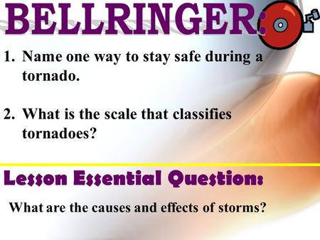 1.Name one way to stay safe during a tornado. 2.What is the scale that classifies tornadoes? Lesson Essential Question: What are the causes and effects.