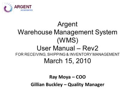 Argent Warehouse Management System (WMS) User Manual – Rev2 FOR RECEIVING, SHIPPING & INVENTORY MANAGEMENT March 15, 2010 Ray Moya – COO Gillian Buckley.